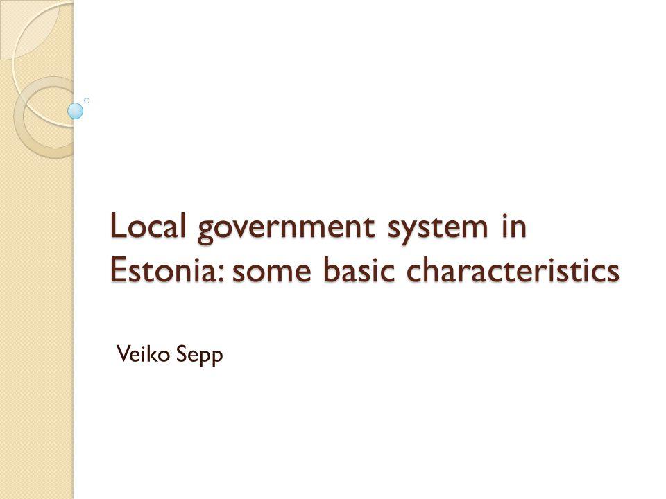 Local government system in Estonia: some basic characteristics Veiko Sepp