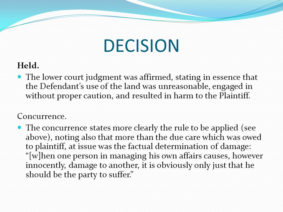 DECISION Held. The lower court judgment was affirmed, stating in essence that the Defendant's use of the land was unreasonable, engaged in without pro
