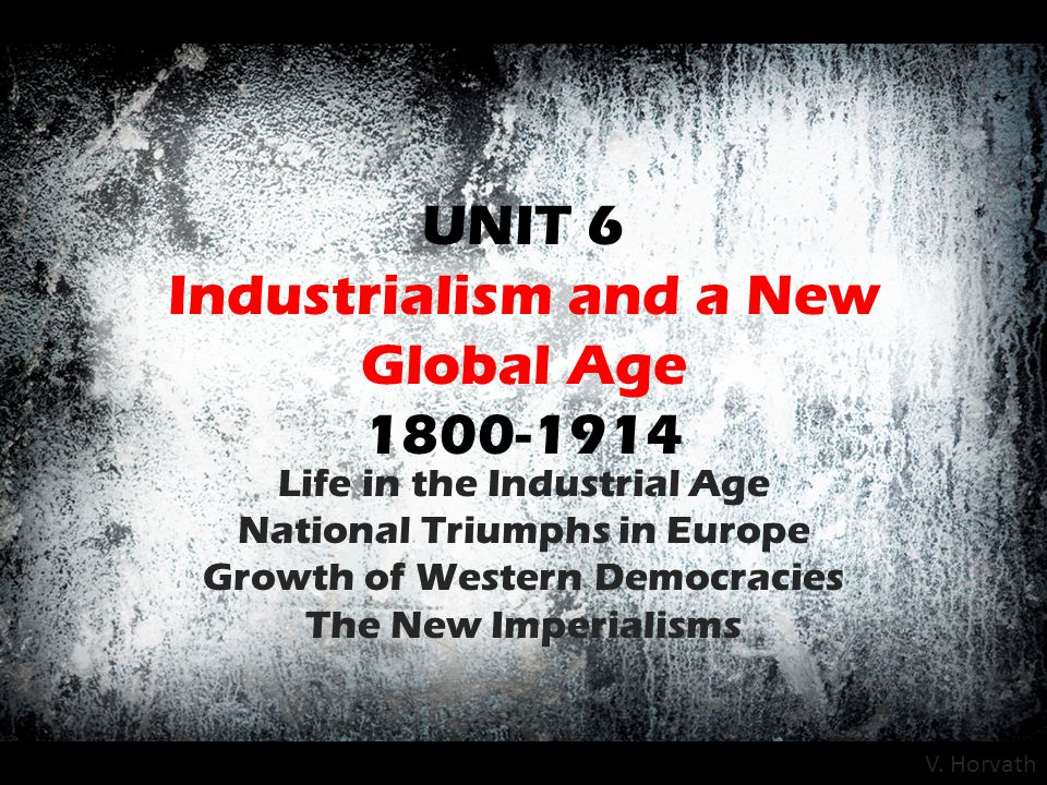 UNIT 6 Industrialism and a New Global Age 1800-1914 Life in the Industrial Age National Triumphs in Europe Growth of Western Democracies The New Imper