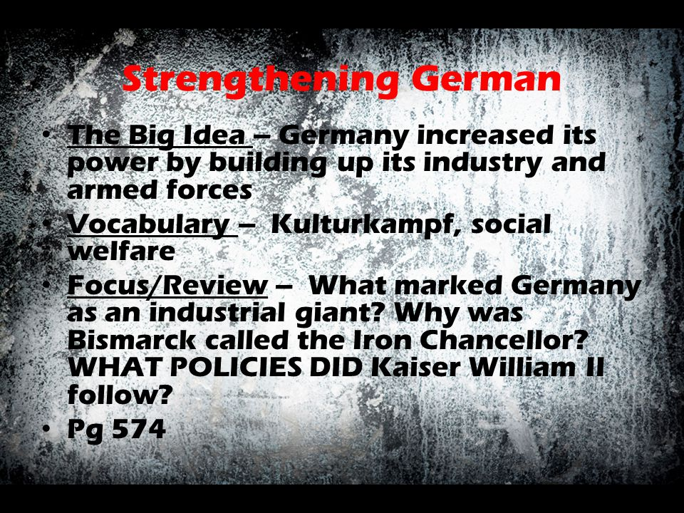 Strengthening German The Big Idea – Germany increased its power by building up its industry and armed forces Vocabulary – Kulturkampf, social welfare