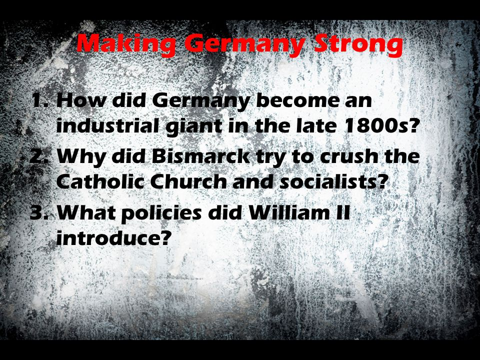 Making Germany Strong 1.How did Germany become an industrial giant in the late 1800s? 2.Why did Bismarck try to crush the Catholic Church and socialis