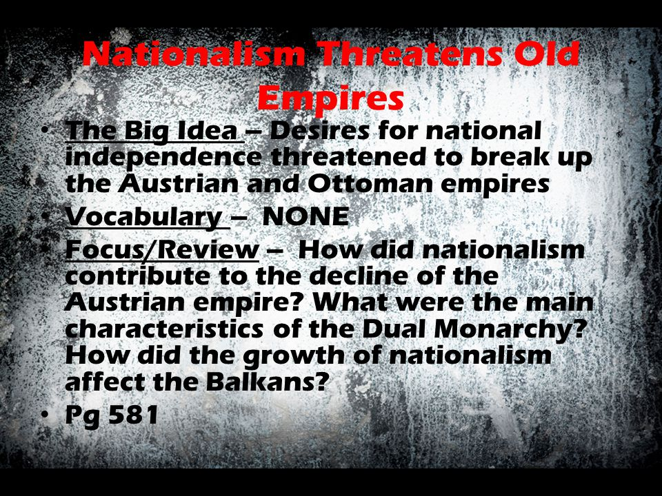 Nationalism Threatens Old Empires The Big Idea – Desires for national independence threatened to break up the Austrian and Ottoman empires Vocabulary