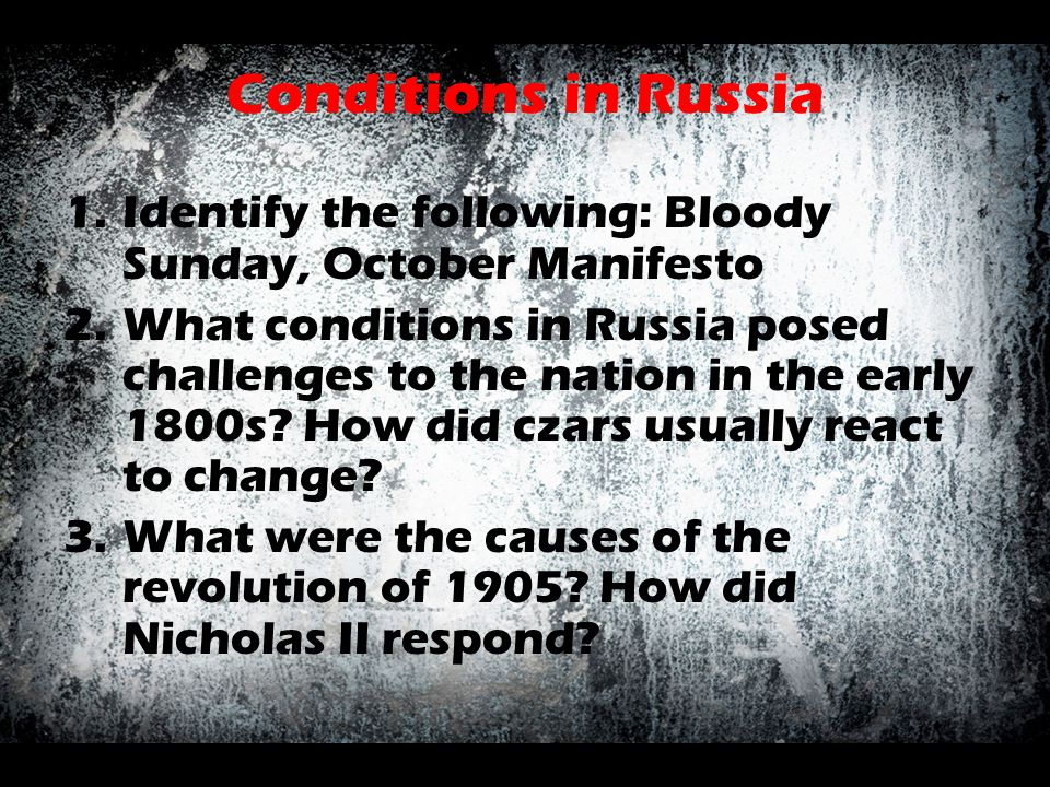 Conditions in Russia 1.Identify the following: Bloody Sunday, October Manifesto 2.What conditions in Russia posed challenges to the nation in the earl