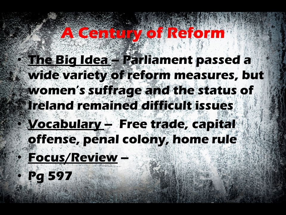A Century of Reform The Big Idea – Parliament passed a wide variety of reform measures, but women's suffrage and the status of Ireland remained diffic