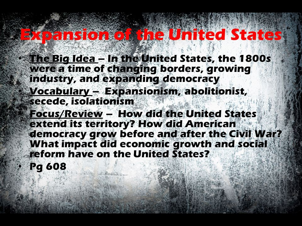 Expansion of the United States The Big Idea – In the United States, the 1800s were a time of changing borders, growing industry, and expanding democra