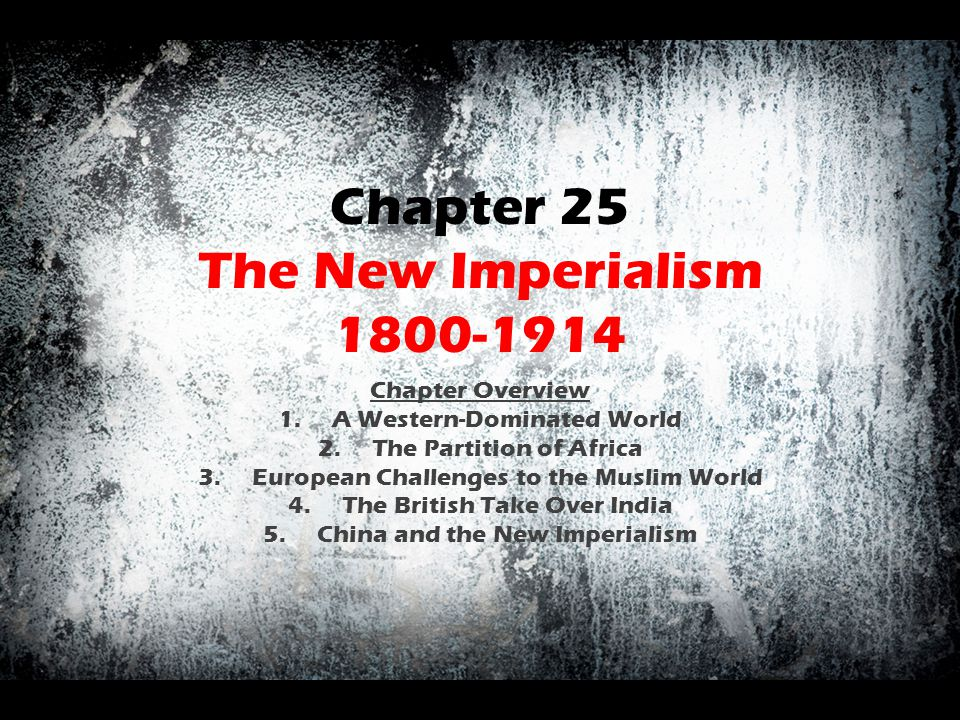 Chapter 25 The New Imperialism 1800-1914 Chapter Overview 1.A Western-Dominated World 2.The Partition of Africa 3.European Challenges to the Muslim Wo