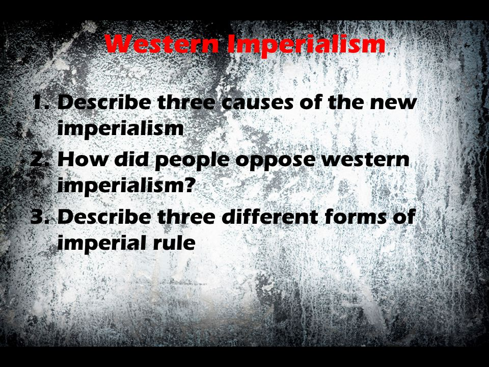 Western Imperialism 1.Describe three causes of the new imperialism 2.How did people oppose western imperialism? 3.Describe three different forms of im
