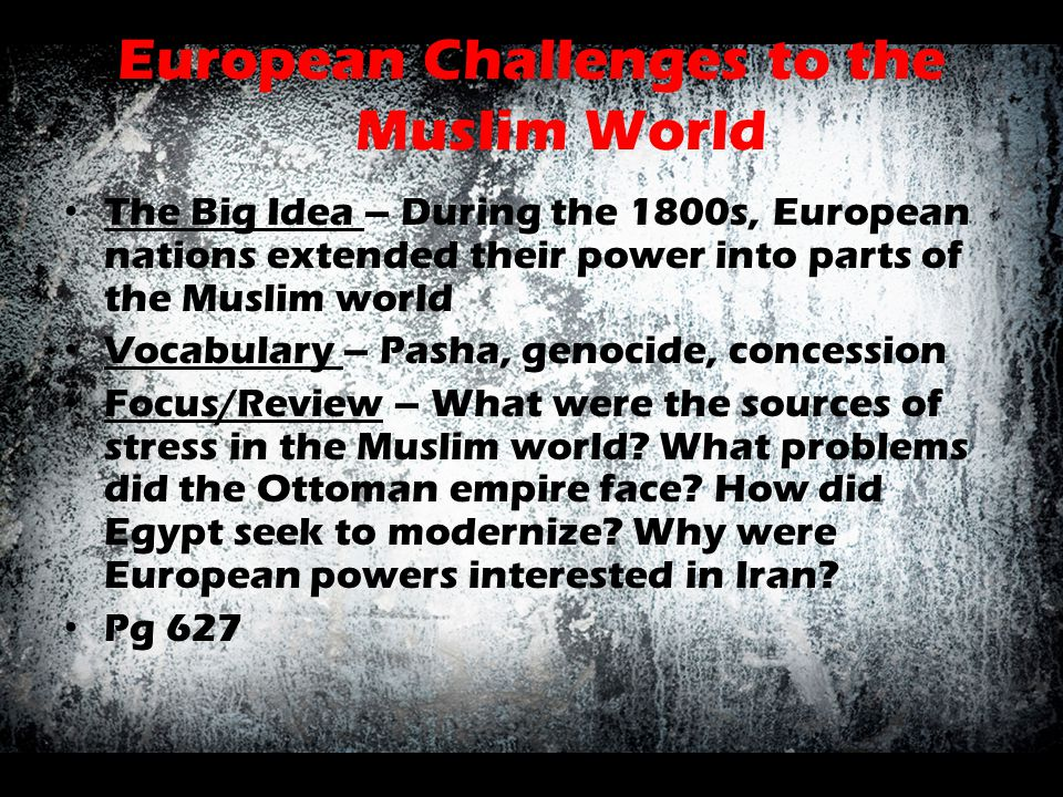 European Challenges to the Muslim World The Big Idea – During the 1800s, European nations extended their power into parts of the Muslim world Vocabula