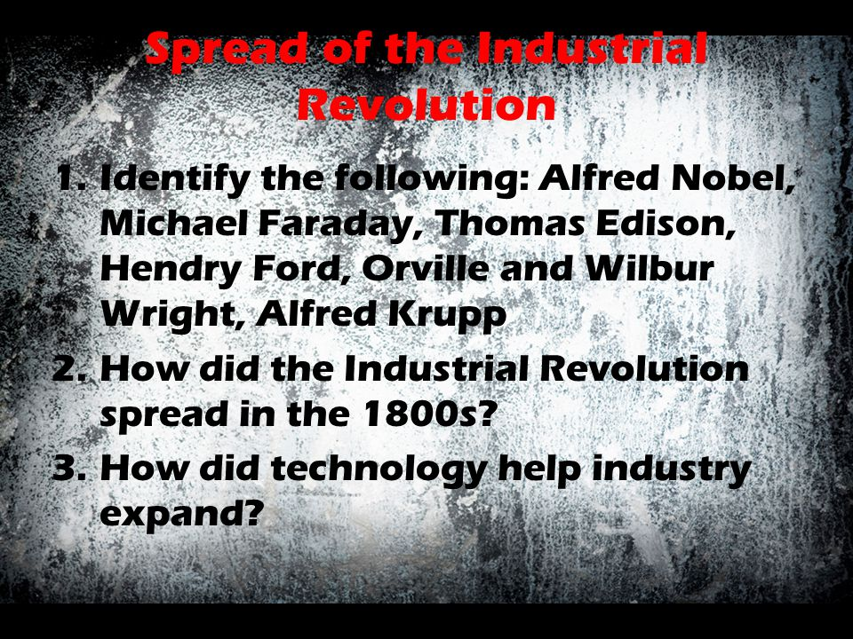 Spread of the Industrial Revolution 1.Identify the following: Alfred Nobel, Michael Faraday, Thomas Edison, Hendry Ford, Orville and Wilbur Wright, Al