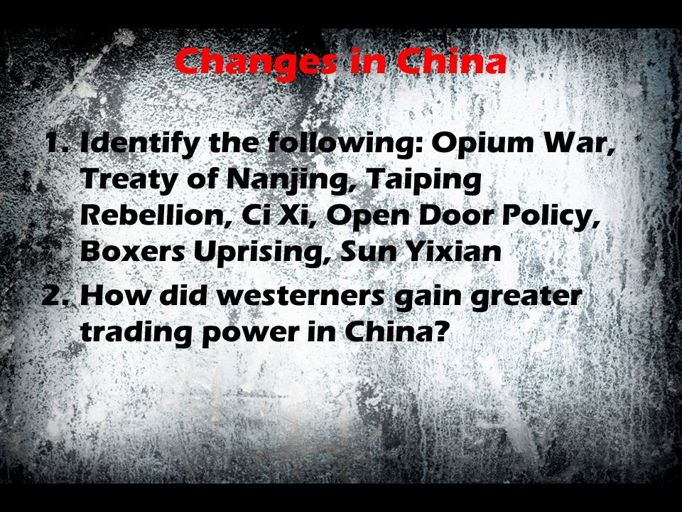 Changes in China 1.Identify the following: Opium War, Treaty of Nanjing, Taiping Rebellion, Ci Xi, Open Door Policy, Boxers Uprising, Sun Yixian 2.How