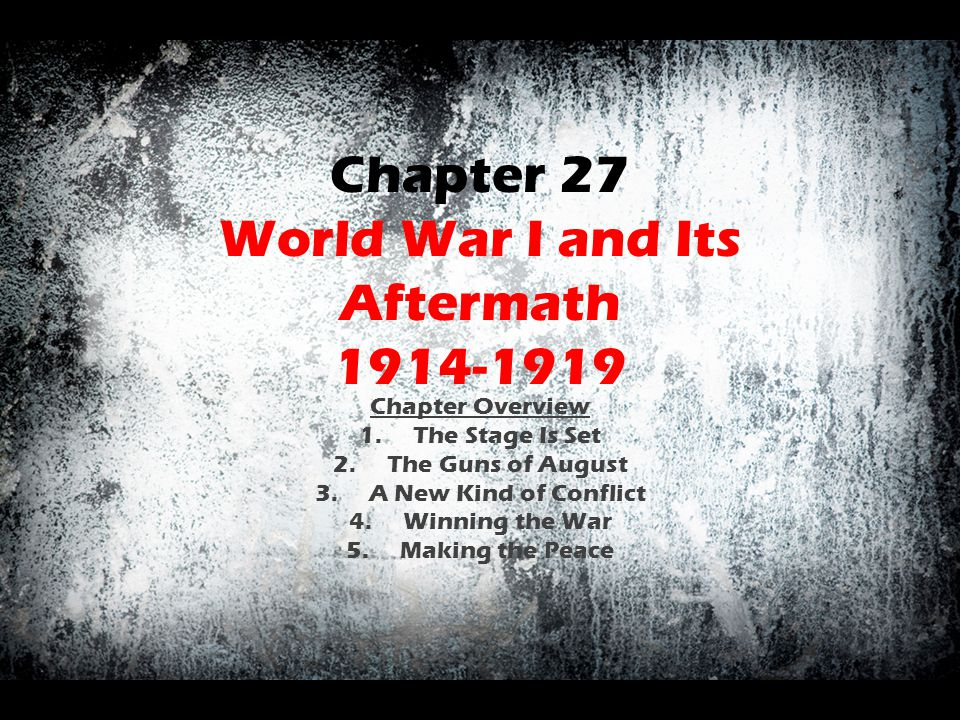 Chapter 27 World War I and Its Aftermath 1914-1919 Chapter Overview 1.The Stage Is Set 2.The Guns of August 3.A New Kind of Conflict 4.Winning the War