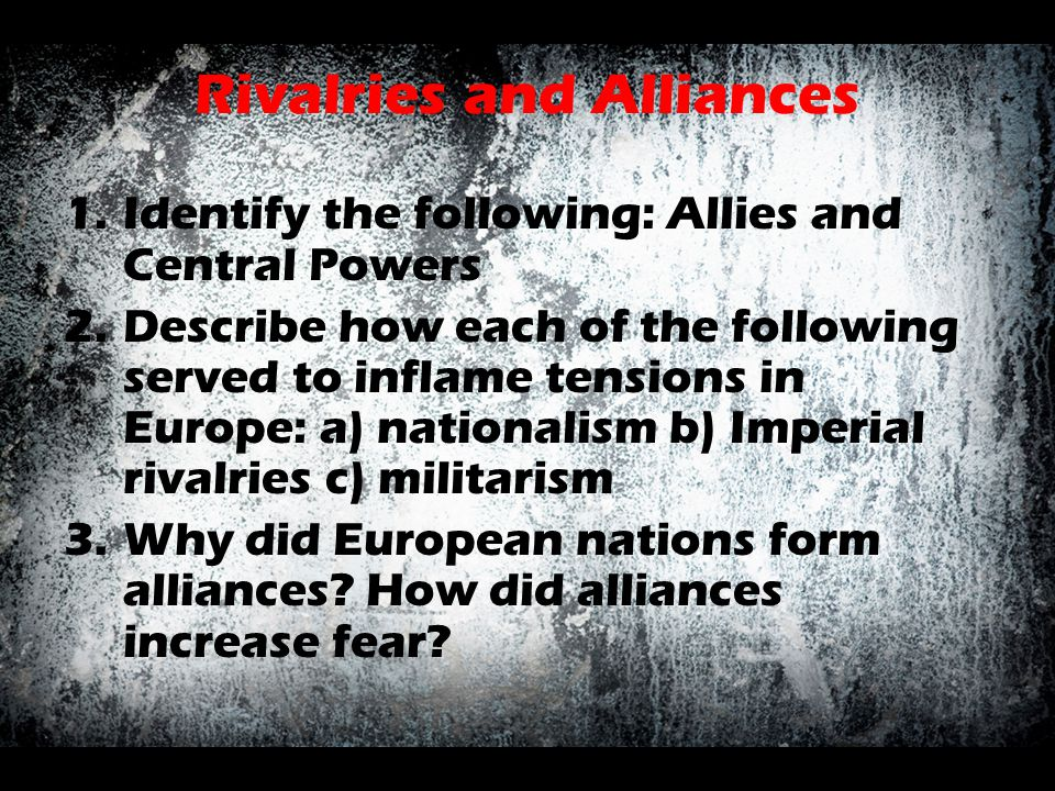 Rivalries and Alliances 1.Identify the following: Allies and Central Powers 2.Describe how each of the following served to inflame tensions in Europe: