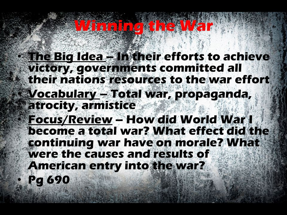 Winning the War The Big Idea – In their efforts to achieve victory, governments committed all their nations resources to the war effort Vocabulary – T