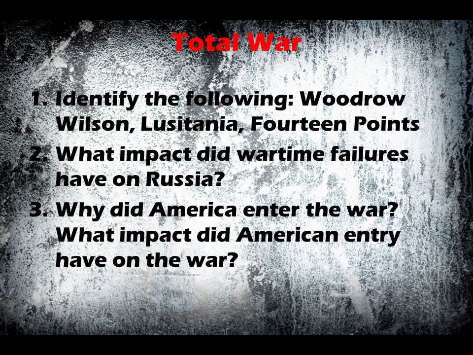 Total War 1.Identify the following: Woodrow Wilson, Lusitania, Fourteen Points 2.What impact did wartime failures have on Russia? 3.Why did America en