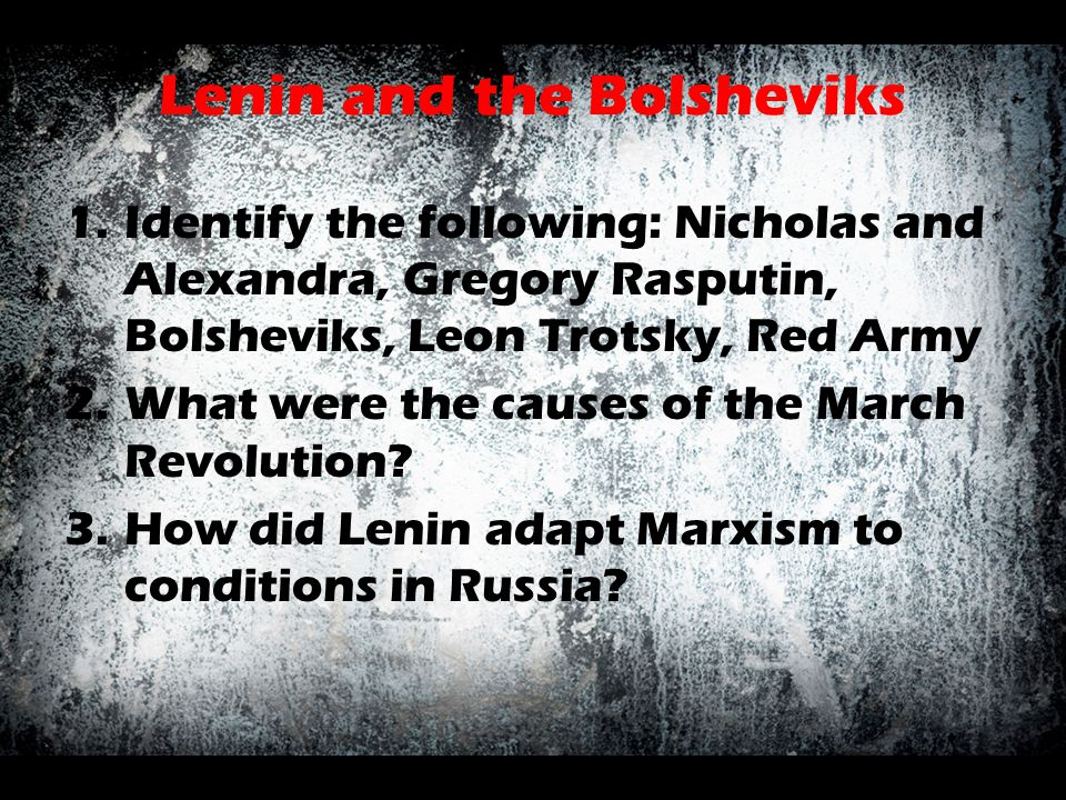 Lenin and the Bolsheviks 1.Identify the following: Nicholas and Alexandra, Gregory Rasputin, Bolsheviks, Leon Trotsky, Red Army 2.What were the causes