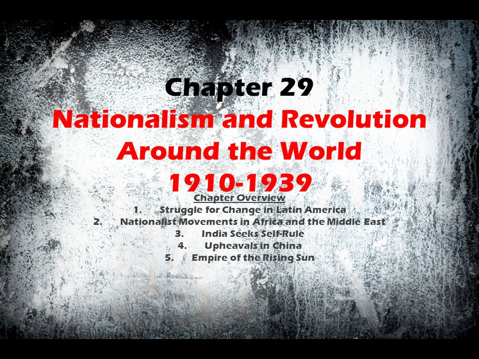 Chapter 29 Nationalism and Revolution Around the World 1910-1939 Chapter Overview 1.Struggle for Change in Latin America 2.Nationalist Movements in Af