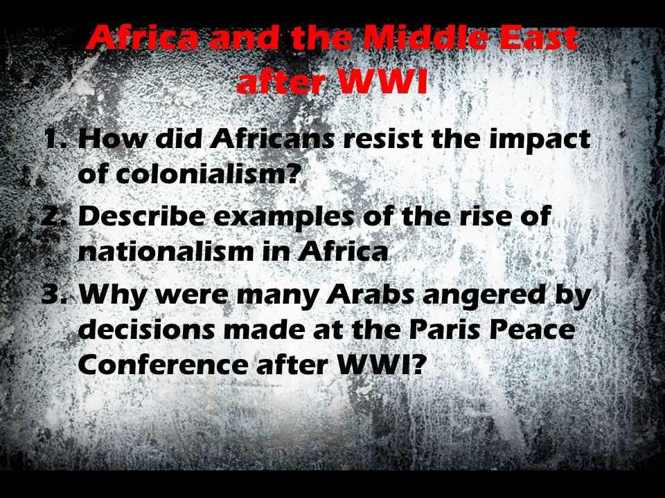 Africa and the Middle East after WWI 1.How did Africans resist the impact of colonialism? 2.Describe examples of the rise of nationalism in Africa 3.W