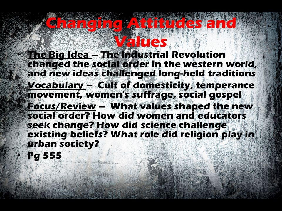 Changing Attitudes and Values The Big Idea – The Industrial Revolution changed the social order in the western world, and new ideas challenged long-he