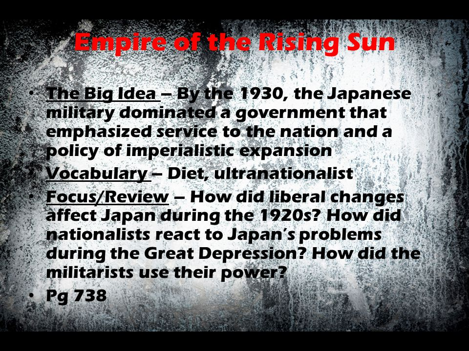 Empire of the Rising Sun The Big Idea – By the 1930, the Japanese military dominated a government that emphasized service to the nation and a policy o