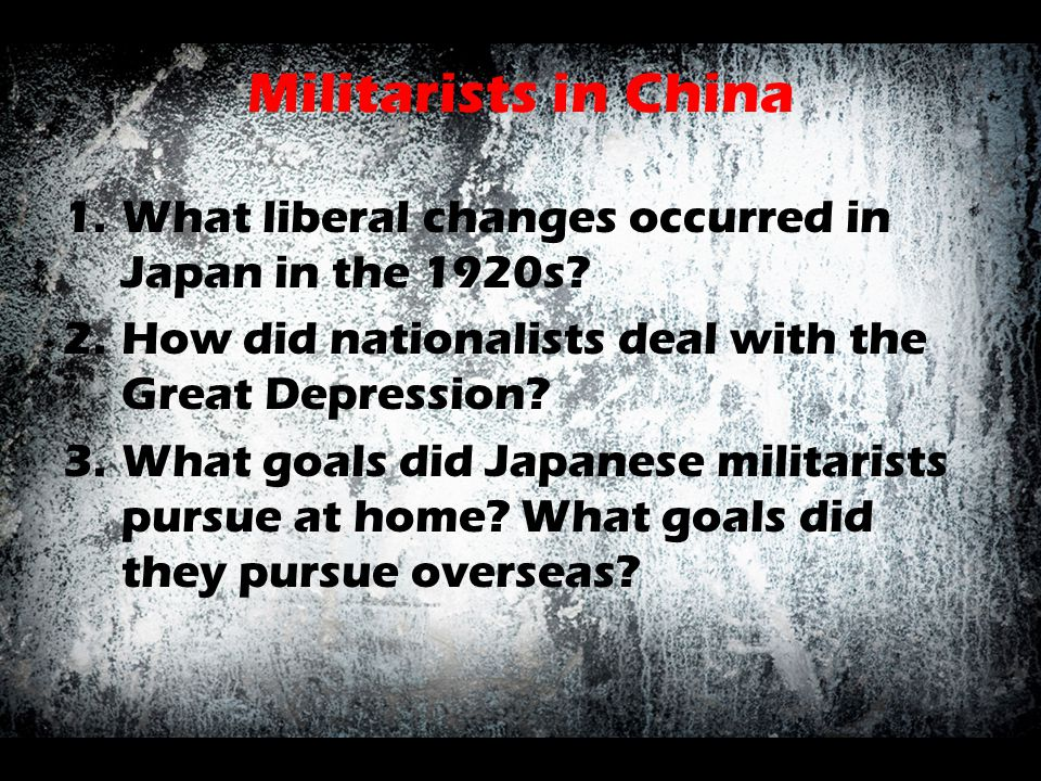 Militarists in China 1.What liberal changes occurred in Japan in the 1920s? 2.How did nationalists deal with the Great Depression? 3.What goals did Ja