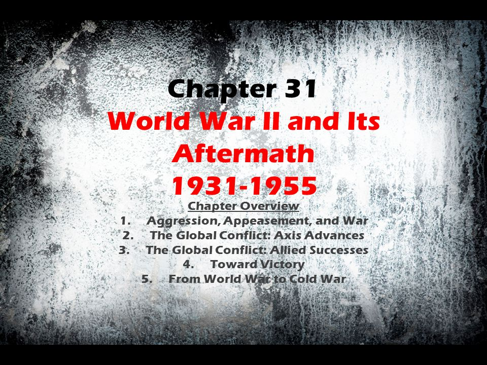 Chapter 31 World War II and Its Aftermath 1931-1955 Chapter Overview 1.Aggression, Appeasement, and War 2.The Global Conflict: Axis Advances 3.The Glo