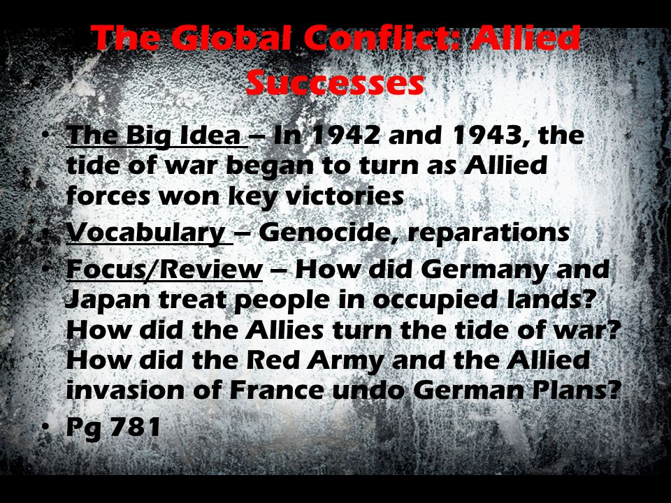 The Global Conflict: Allied Successes The Big Idea – In 1942 and 1943, the tide of war began to turn as Allied forces won key victories Vocabulary – G
