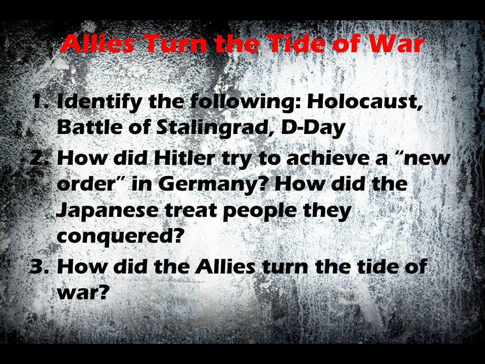 "Allies Turn the Tide of War 1.Identify the following: Holocaust, Battle of Stalingrad, D-Day 2.How did Hitler try to achieve a ""new order"" in Germany?"