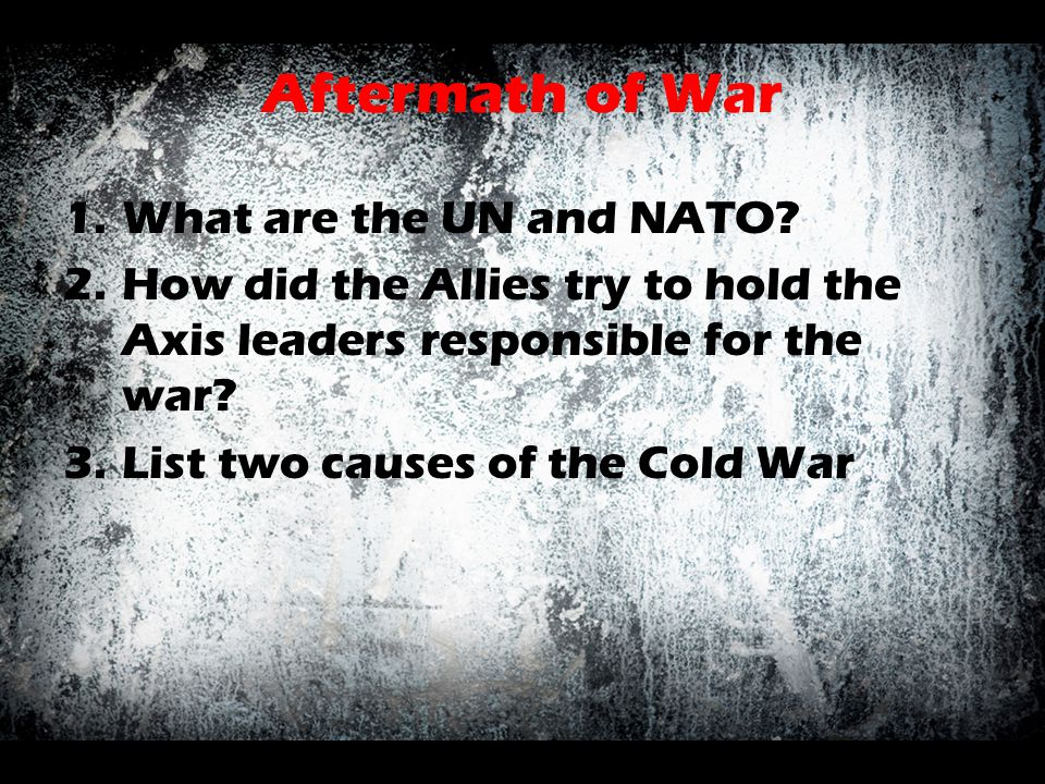 Aftermath of War 1.What are the UN and NATO? 2.How did the Allies try to hold the Axis leaders responsible for the war? 3.List two causes of the Cold