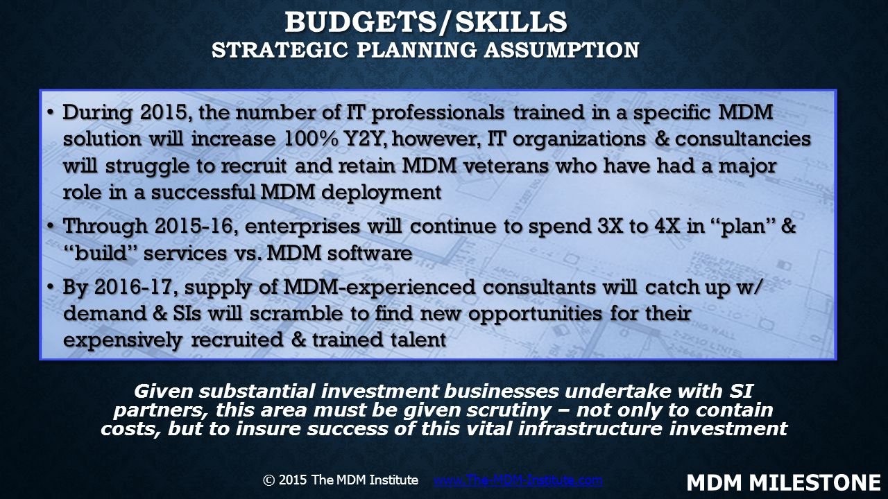 BUDGETS/SKILLS STRATEGIC PLANNING ASSUMPTION During 2015, the number of IT professionals trained in a specific MDM solution will increase 100% Y2Y, ho