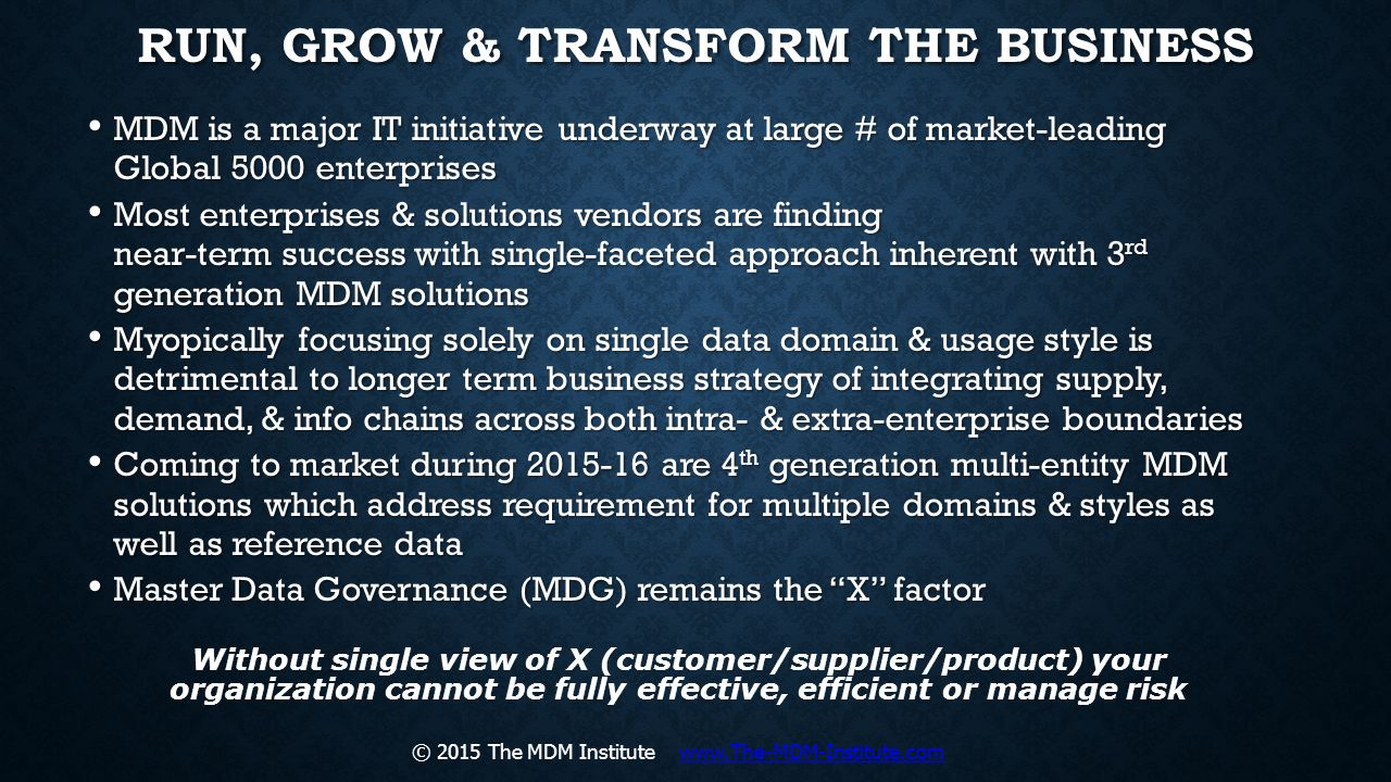 RUN, GROW & TRANSFORM THE BUSINESS MDM is a major IT initiative underway at large # of market-leading Global 5000 enterprises MDM is a major IT initia