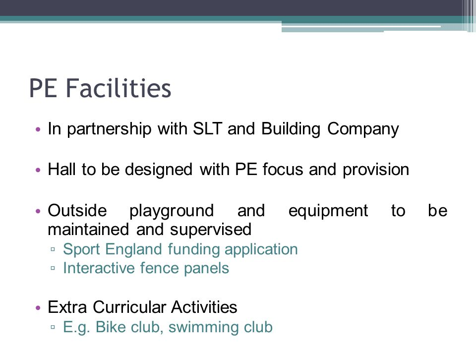 PE Facilities In partnership with SLT and Building Company Hall to be designed with PE focus and provision Outside playground and equipment to be maintained and supervised ▫ Sport England funding application ▫ Interactive fence panels Extra Curricular Activities ▫ E.g.