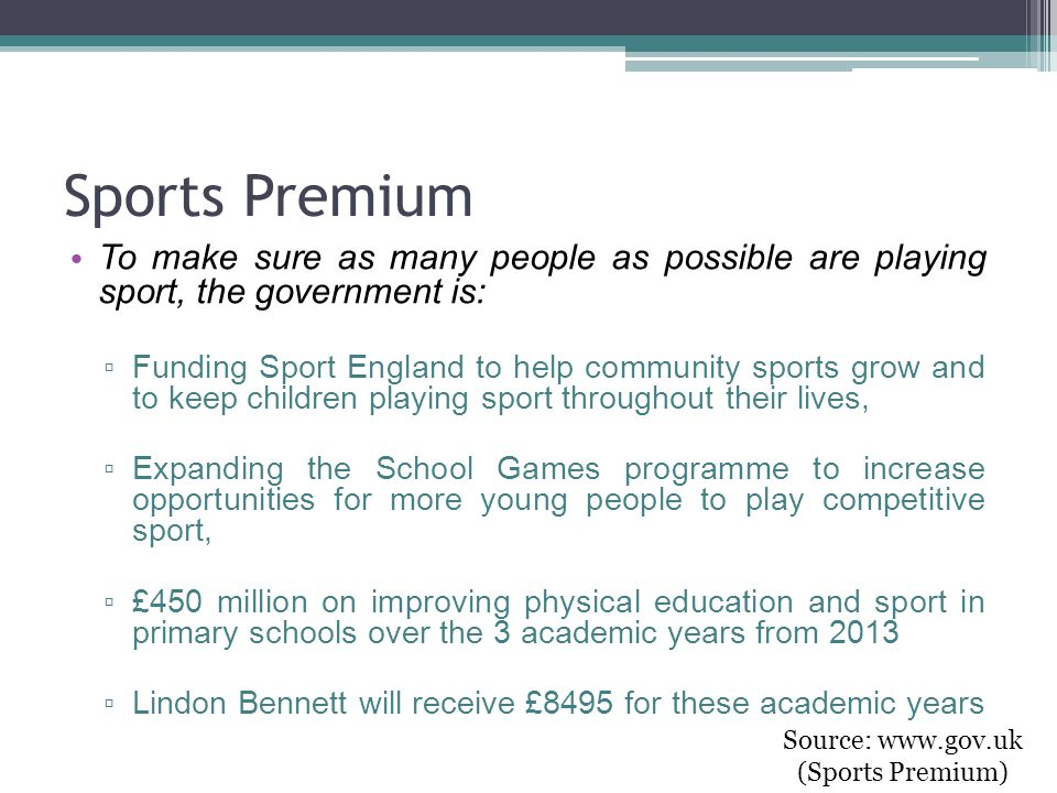 Sports Premium To make sure as many people as possible are playing sport, the government is: ▫ Funding Sport England to help community sports grow and to keep children playing sport throughout their lives, ▫ Expanding the School Games programme to increase opportunities for more young people to play competitive sport, ▫ £450 million on improving physical education and sport in primary schools over the 3 academic years from 2013 ▫ Lindon Bennett will receive £8495 for these academic years Source: www.gov.uk (Sports Premium)