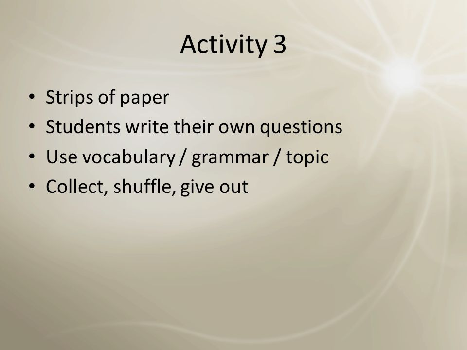 Activity 2 Print and cut out some questions Use as 'warm up' activity to get students moving and talking and in IELTS mode Depending on size of the class: student has to ask and answer question with 5 different people (everyone in the class?)