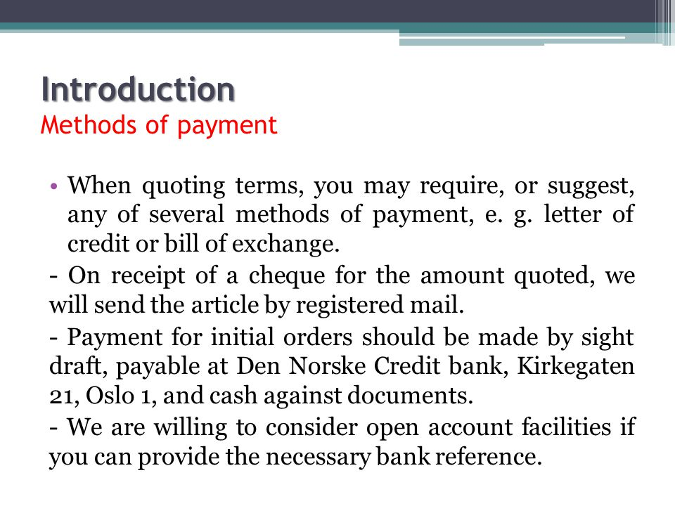 Introduction Introduction Methods of payment When quoting terms, you may require, or suggest, any of several methods of payment, e. g. letter of credi