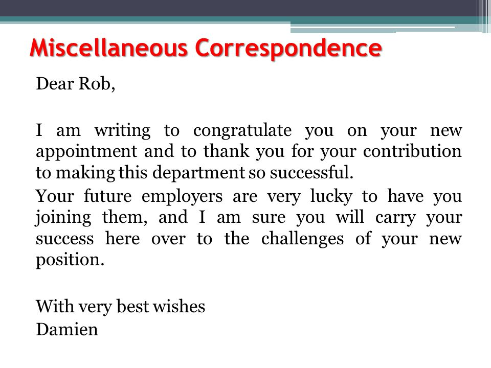 Miscellaneous Correspondence Dear Rob, I am writing to congratulate you on your new appointment and to thank you for your contribution to making this