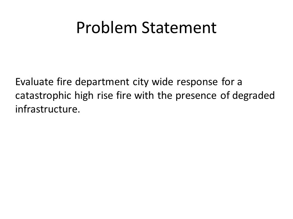 Problem Statement Evaluate fire department city wide response for a catastrophic high rise fire with the presence of degraded infrastructure.