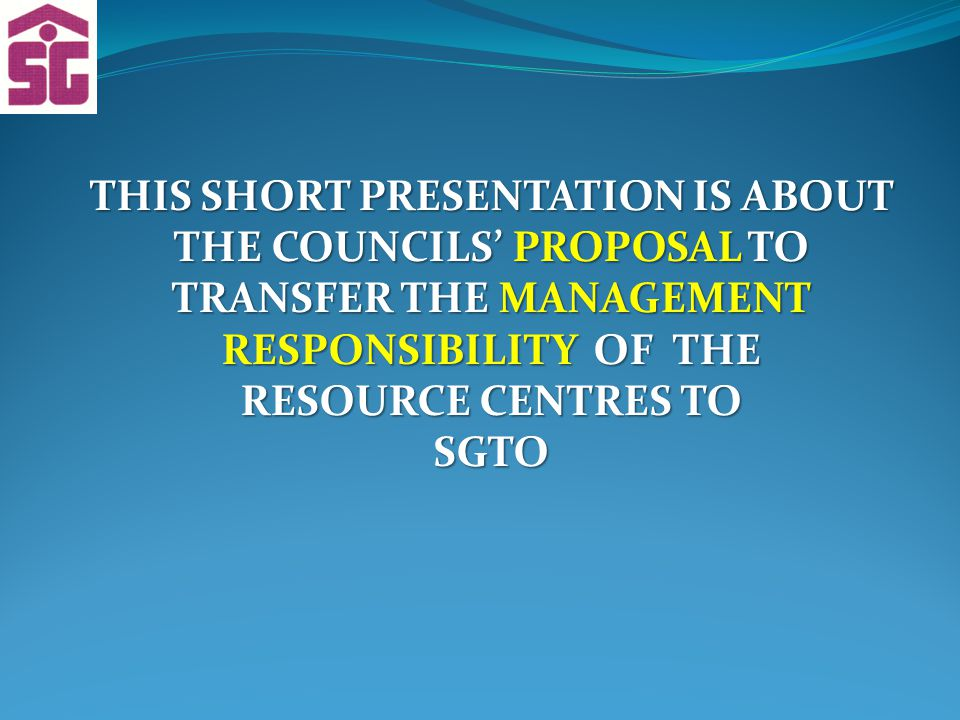 THIS SHORT PRESENTATION IS ABOUT THE COUNCILS' PROPOSAL TO TRANSFER THE MANAGEMENT RESPONSIBILITY OF THE RESOURCE CENTRES TO SGTO