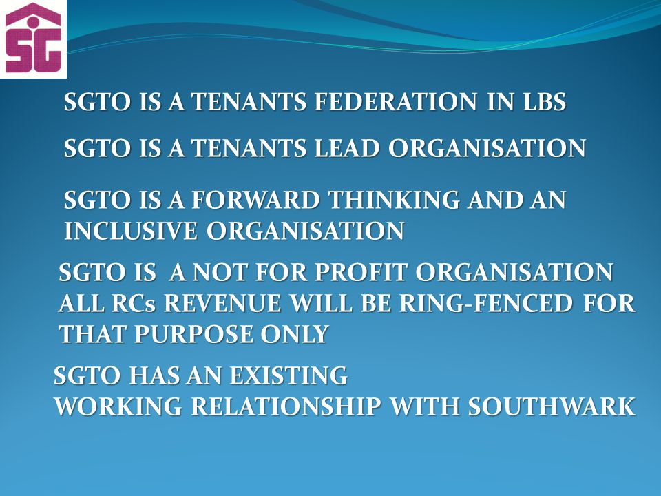 SGTO IS A TENANTS FEDERATION IN LBS SGTO IS A TENANTS LEAD ORGANISATION SGTO IS A FORWARD THINKING AND AN INCLUSIVE ORGANISATION SGTO IS A NOT FOR PROFIT ORGANISATION ALL RCs REVENUE WILL BE RING-FENCED FOR THAT PURPOSE ONLY SGTO HAS AN EXISTING WORKING RELATIONSHIP WITH SOUTHWARK
