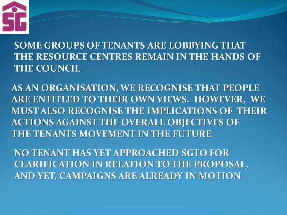 SOME GROUPS OF TENANTS ARE LOBBYING THAT THE RESOURCE CENTRES REMAIN IN THE HANDS OF THE COUNCIL AS AN ORGANISATION, WE RECOGNISE THAT PEOPLE ARE ENTITLED TO THEIR OWN VIEWS.
