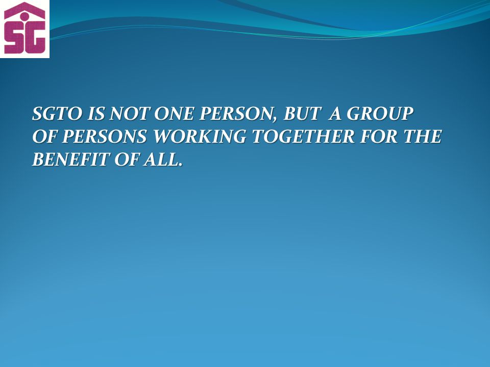 SGTO IS NOT ONE PERSON, BUT A GROUP OF PERSONS WORKING TOGETHER FOR THE BENEFIT OF ALL.
