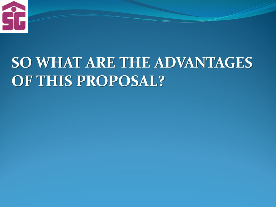 SO WHAT ARE THE ADVANTAGES OF THIS PROPOSAL?