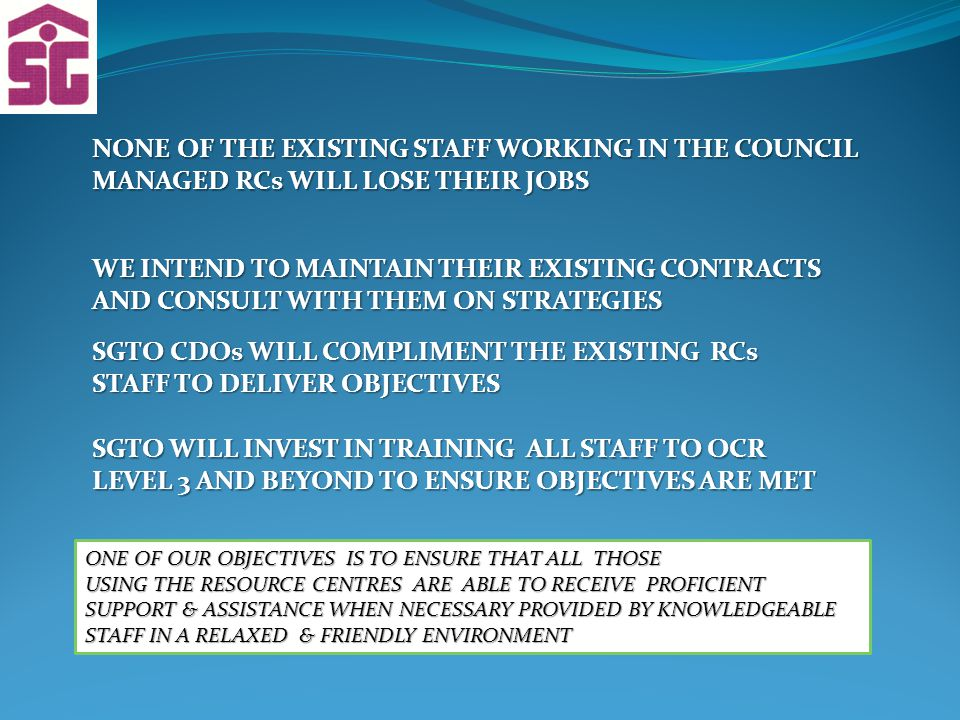 NONE OF THE EXISTING STAFF WORKING IN THE COUNCIL MANAGED RCs WILL LOSE THEIR JOBS WE INTEND TO MAINTAIN THEIR EXISTING CONTRACTS AND CONSULT WITH THEM ON STRATEGIES SGTO CDOs WILL COMPLIMENT THE EXISTING RCs STAFF TO DELIVER OBJECTIVES SGTO WILL INVEST IN TRAINING ALL STAFF TO OCR LEVEL 3 AND BEYOND TO ENSURE OBJECTIVES ARE MET ONE OF OUR OBJECTIVES IS TO ENSURE THAT ALL THOSE USING THE RESOURCE CENTRES ARE ABLE TO RECEIVE PROFICIENT SUPPORT & ASSISTANCE WHEN NECESSARY PROVIDED BY KNOWLEDGEABLE STAFF IN A RELAXED & FRIENDLY ENVIRONMENT