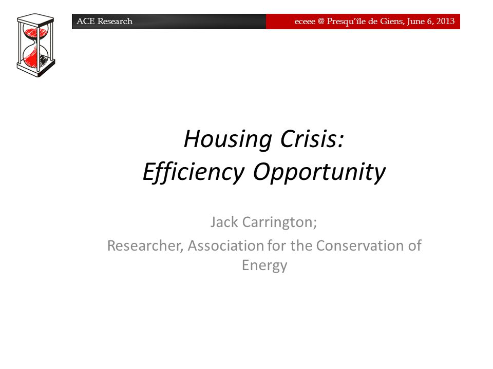 ACE Researcheceee @ Presqu'île de Giens, June 6, 2013ACE Researcheceee @ Presqu'île de Giens, June 6, 2013 Housing Crisis: Efficiency Opportunity Jack Carrington; Researcher, Association for the Conservation of Energy