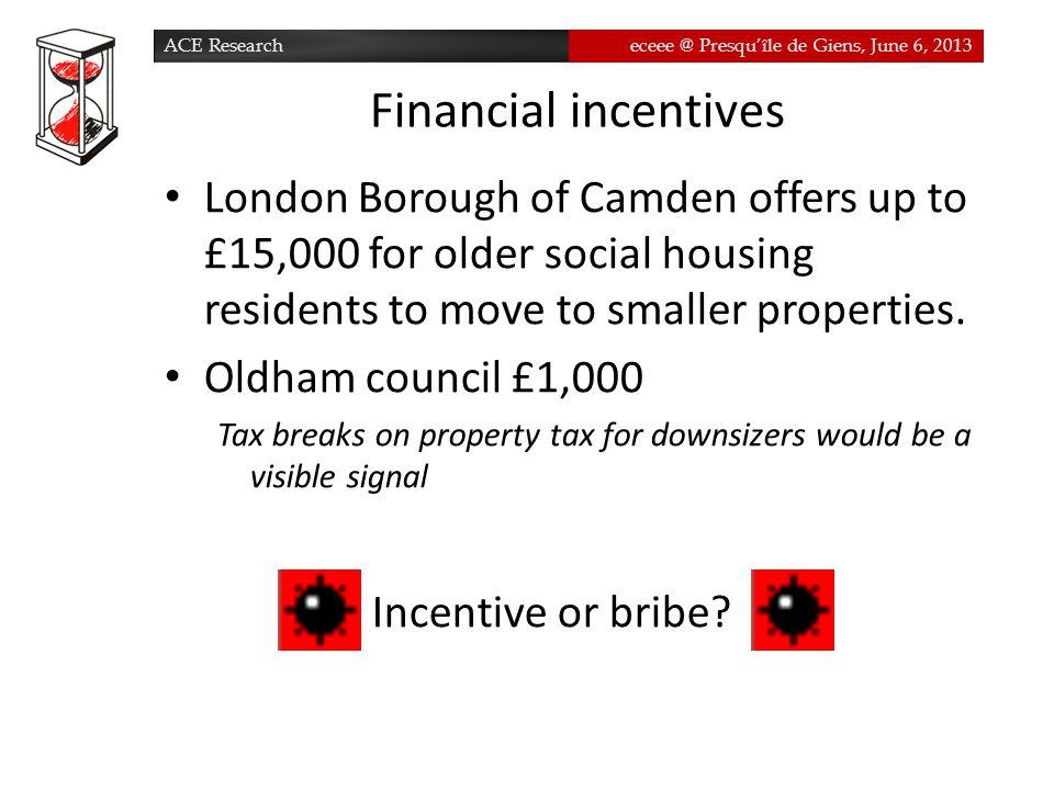 ACE Researcheceee @ Presqu'île de Giens, June 6, 2013 Financial incentives London Borough of Camden offers up to £15,000 for older social housing residents to move to smaller properties.