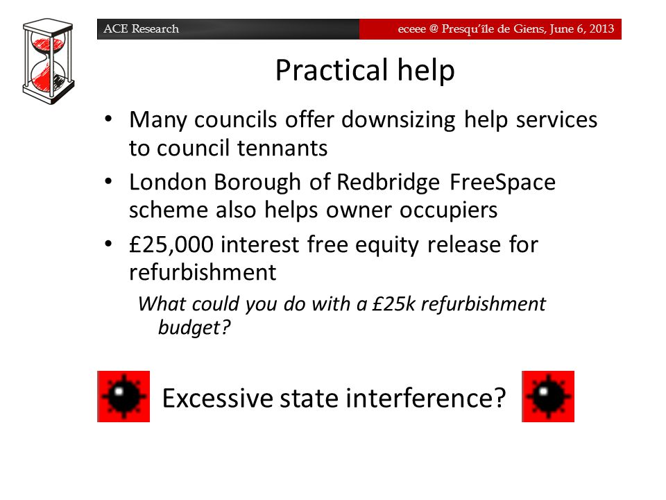 ACE Researcheceee @ Presqu'île de Giens, June 6, 2013 Practical help Many councils offer downsizing help services to council tennants London Borough of Redbridge FreeSpace scheme also helps owner occupiers £25,000 interest free equity release for refurbishment What could you do with a £25k refurbishment budget.