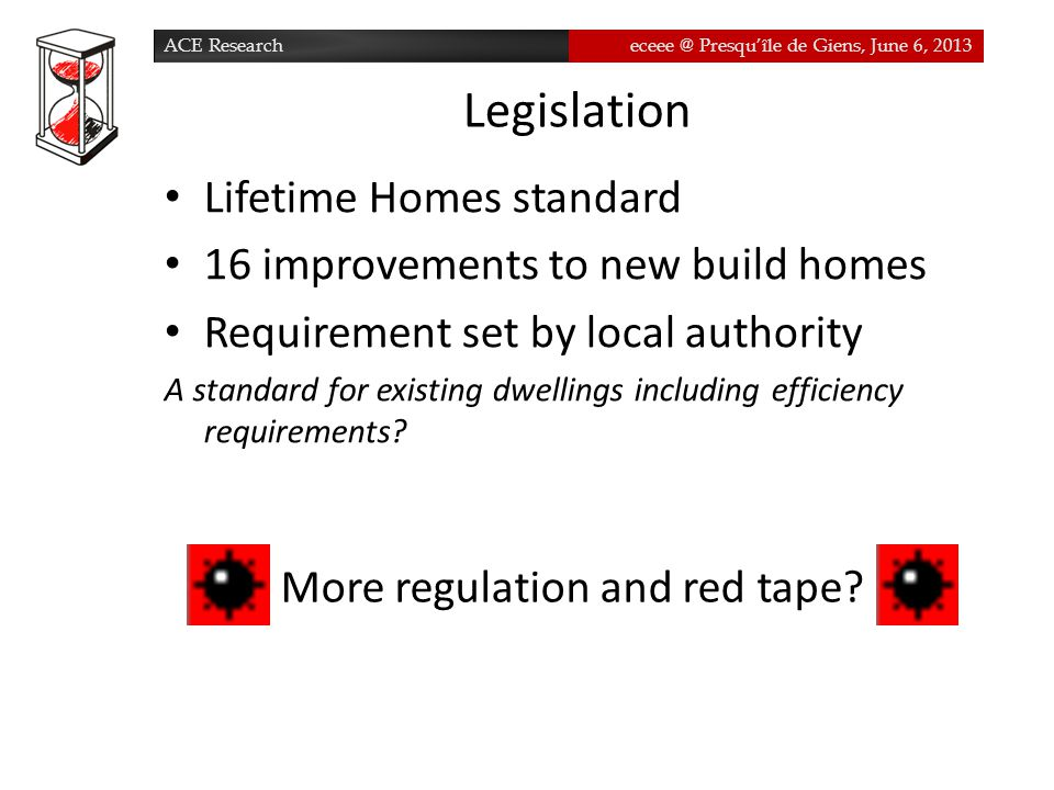 ACE Researcheceee @ Presqu'île de Giens, June 6, 2013 Legislation Lifetime Homes standard 16 improvements to new build homes Requirement set by local authority A standard for existing dwellings including efficiency requirements.