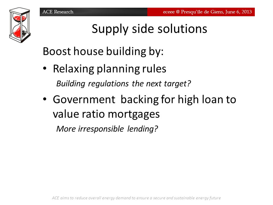 ACE Researcheceee @ Presqu'île de Giens, June 6, 2013 Supply side solutions ACE aims to reduce overall energy demand to ensure a secure and sustainable energy future Boost house building by: Relaxing planning rules Building regulations the next target.