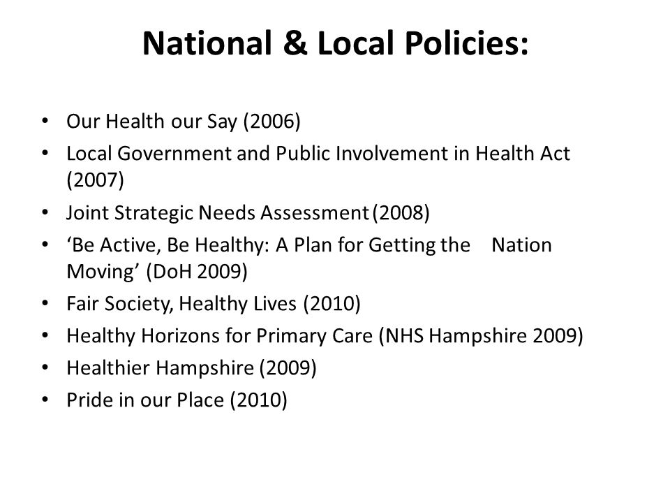 National & Local Policies: Our Health our Say (2006) Local Government and Public Involvement in Health Act (2007) Joint Strategic Needs Assessment (20