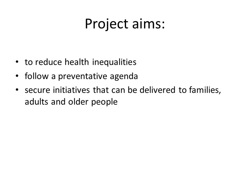 Project aims: to reduce health inequalities follow a preventative agenda secure initiatives that can be delivered to families, adults and older people