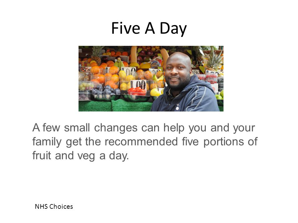 Five A Day A few small changes can help you and your family get the recommended five portions of fruit and veg a day. NHS Choices